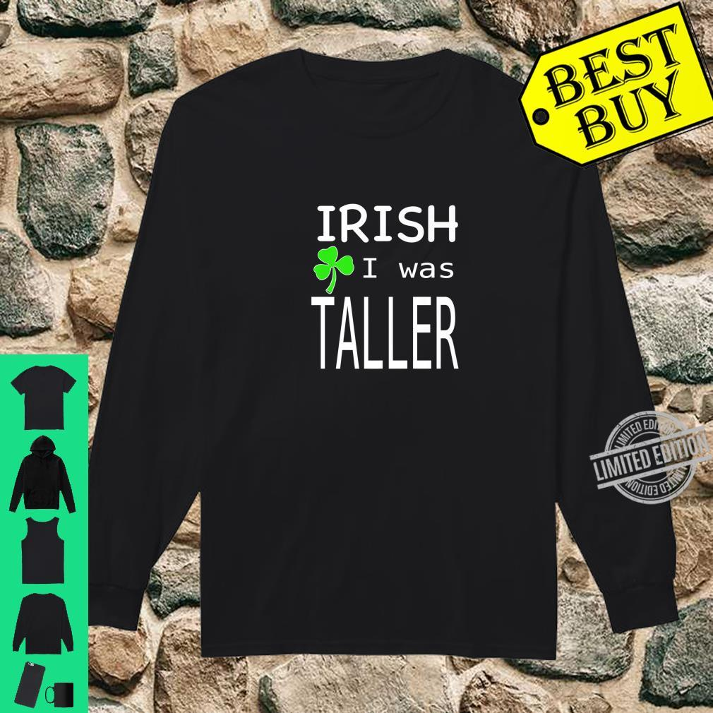St. Patricks day irish I was taller Shirt long sleeved