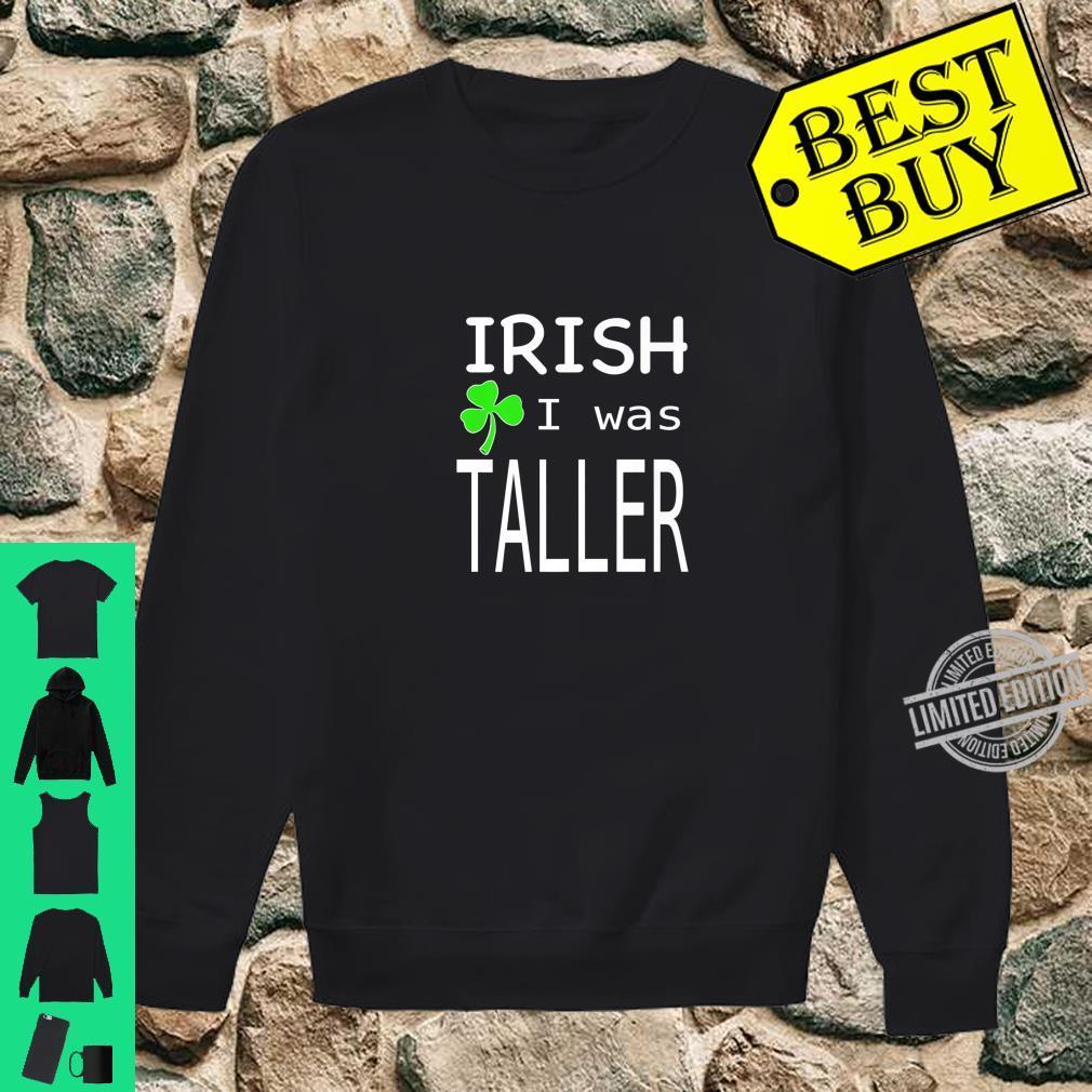 St. Patricks day irish I was taller Shirt sweater